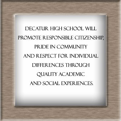 High School Mission Statement- Decatur High School will promote responsible citizenship, pride in community and respect for individual differences through quality academic and social experiences.