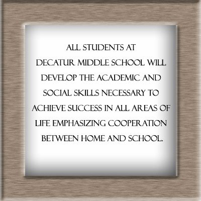 Middle School Mission Statement-All students at Decatur Middle School will develop the academic and social skills necessary to achieve success in all areas of life emphasizing cooperation between home and school.